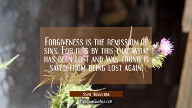 Forgiveness is the remission of sins. For it is by this that what has been lost and was found is sa Saint Augustine Quotes
