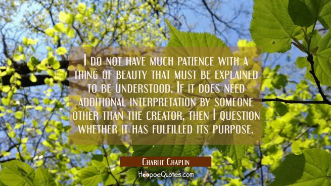 I do not have much patience with a thing of beauty that must be explained to be understood. If it d
