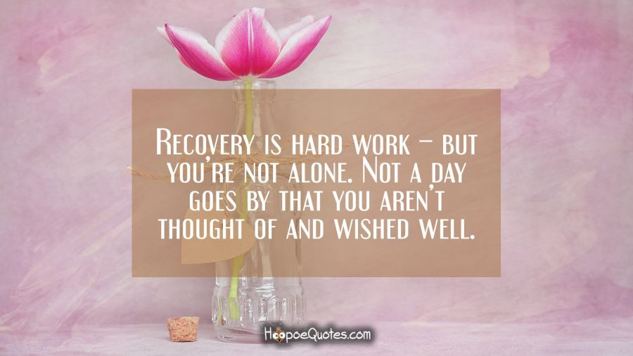 Recovery is hard work – but you're not alone. Not a day goes by that you aren't thought of and wished well. Get Well Soon Quotes