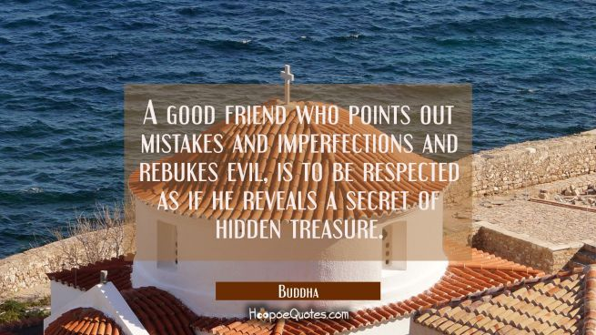 A good friend who points out mistakes and imperfections and rebukes evil is to be respected as if h