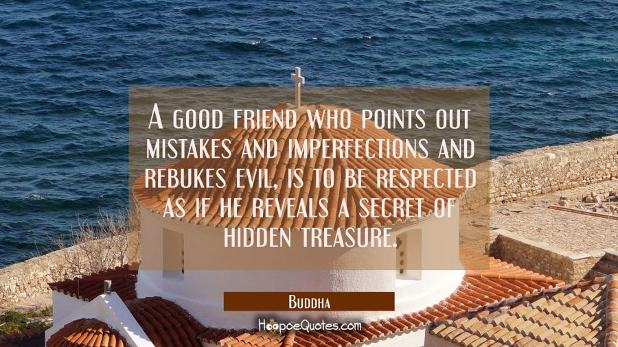 A good friend who points out mistakes and imperfections and rebukes evil is to be respected as if h Buddha Quotes