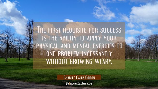 The first requisite for success is the ability to apply your physical and mental energies to one pr