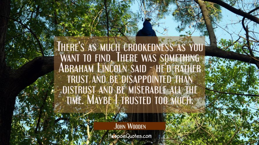 There's as much crookedness as you want to find. There was something Abraham Lincoln said - he'd ra John Wooden Quotes