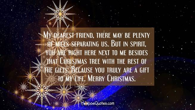 My dearest friend, there may be plenty of miles separating us. But in spirit, you are right here next to me besides that Christmas tree with the rest of the gifts. Because you truly are a gift to my life. Merry Christmas.
