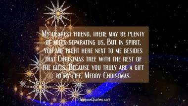 My dearest friend, there may be plenty of miles separating us. But in spirit, you are right here next to me besides that Christmas tree with the rest of the gifts. Because you truly are a gift to my life. Merry Christmas. Christmas Quotes