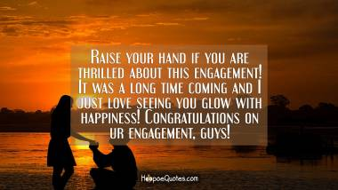 Raise your hand if you are thrilled about this engagement! It was a long time coming and I just love seeing you glow with happiness! Congratulations on ur engagement, guys! Engagement Quotes