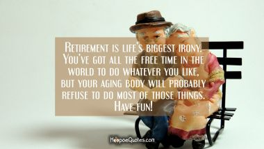 Retirement is life's biggest irony. You've got all the free time in the world to do whatever you like, but your aging body will probably refuse to do most of those things. Have fun! Retirement Quotes