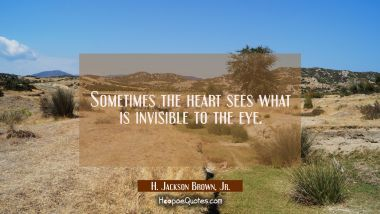 Sometimes the heart sees what is invisible to the eye. H. Jackson Brown, Jr. Quotes
