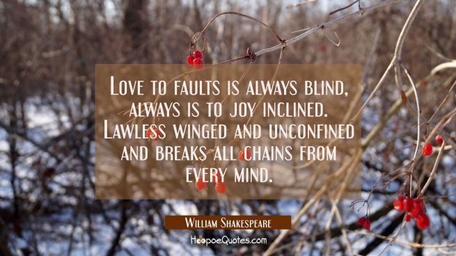 Love to faults is always blind always is to joy inclined. Lawless winged and unconfined and breaks