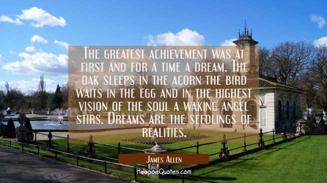 The greatest achievement was at first and for a time a dream. The oak sleeps in the acorn the bird