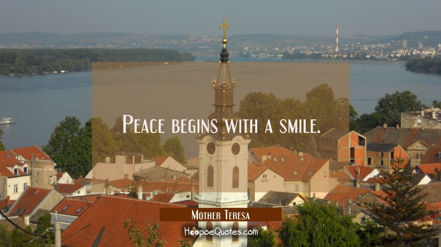 Peace begins with a smile. Mother Teresa Quotes