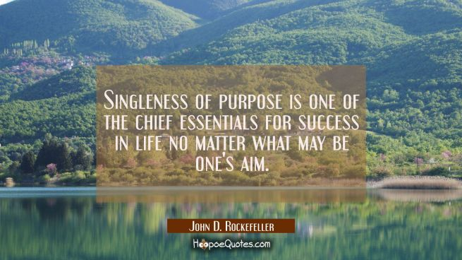 Singleness of purpose is one of the chief essentials for success in life no matter what may be one'