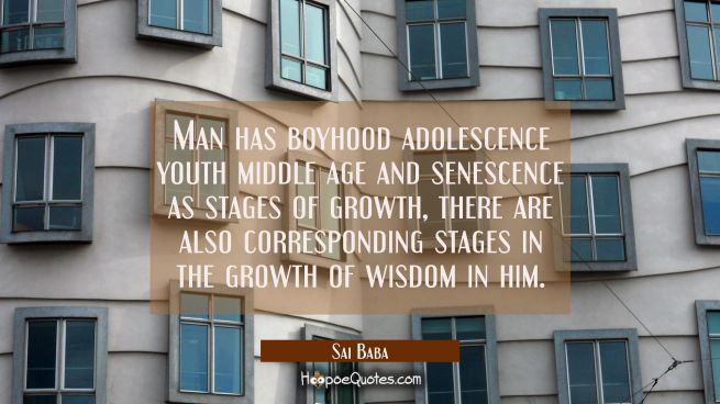 Man has boyhood adolescence youth middle age and senescence as stages of growth, there are also cor