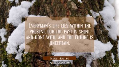 Everyman's life lies within the present for the past is spent and done with and the future is uncer Marcus Aurelius Quotes