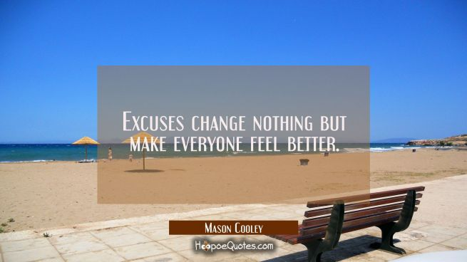 Excuses change nothing but make everyone feel better.