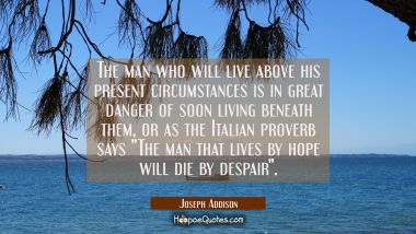 The man who will live above his present circumstances is in great danger of soon living beneath the