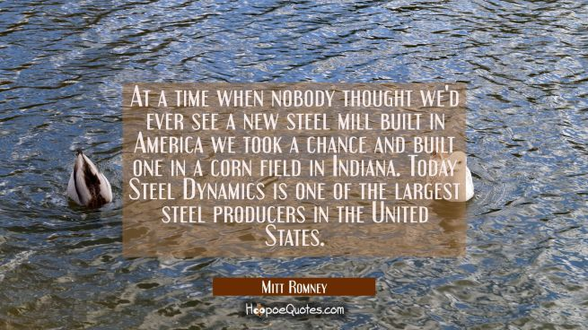 At a time when nobody thought we'd ever see a new steel mill built in America we took a chance and
