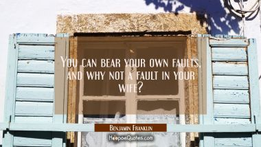 You can bear your own faults and why not a fault in your wife?