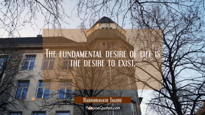 The fundamental desire of life is the desire to exist.