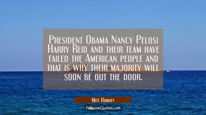 President Obama Nancy Pelosi Harry Reid and their team have failed the American people and that is