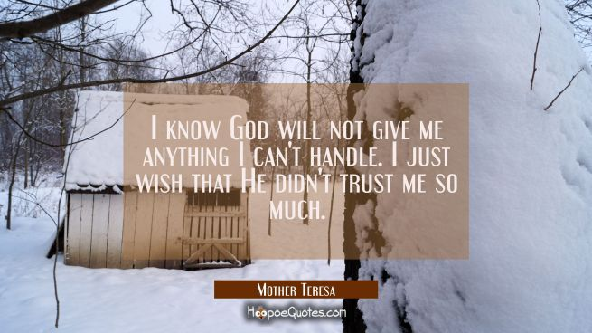 I know God will not give me anything I can't handle. I just wish that He didn't trust me so much.