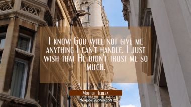 I know God will not give me anything I can't handle. I just wish that He didn't trust me so much. Mother Teresa Quotes