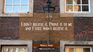 I don't believe it. Prove it to me and I still won't believe it. Douglas Adams Quotes