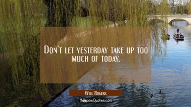 Don't let yesterday take up too much of today. Will Rogers Quotes