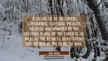 A desire to be observed considered esteemed praised beloved and admired by his fellows is one of th