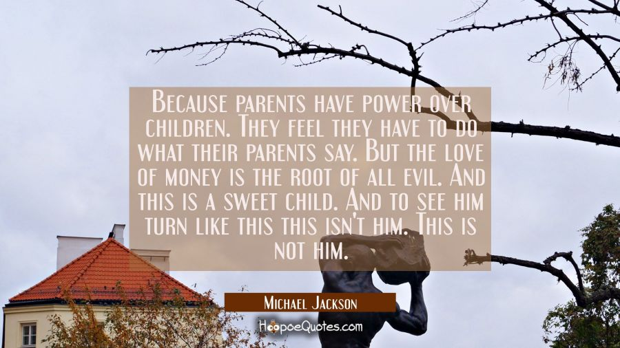 Because parents have power over children. They feel they have to do what their parents say. But the Michael Jackson Quotes