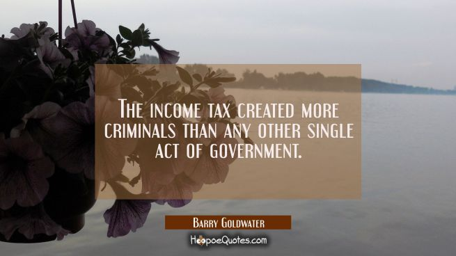 The income tax created more criminals than any other single act of government.