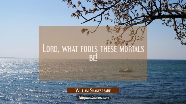 Lord, what fools these mortals be!
