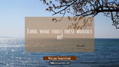 Lord, what fools these mortals be! William Shakespeare Quotes