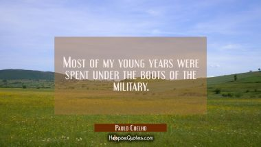 Most of my young years were spent under the boots of the military.