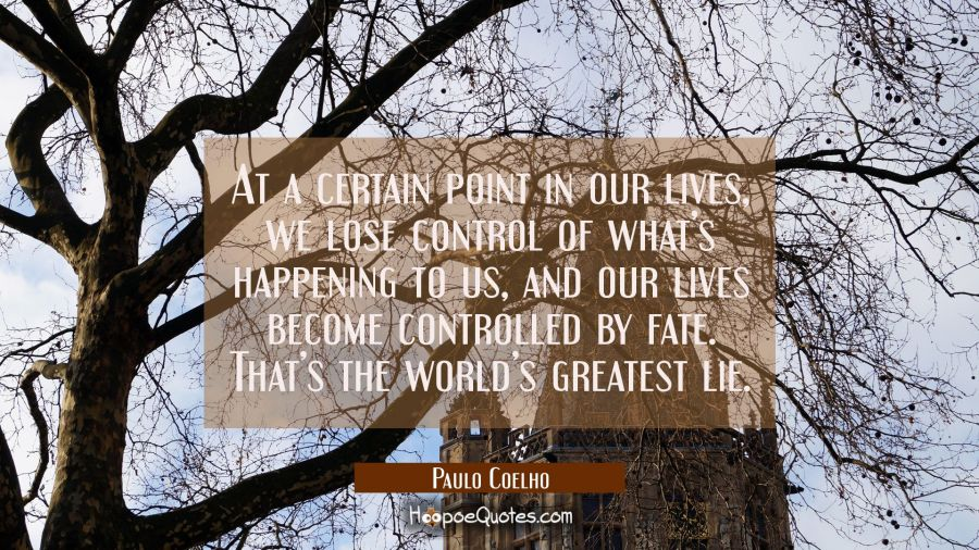 At a certain point in our lives, we lose control of what's happening to us, and our lives become controlled by fate. That's the world's greatest lie. Paulo Coelho Quotes