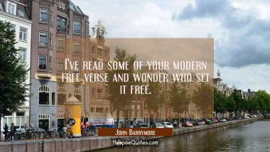 I've read some of your modern free verse and wonder who set it free.