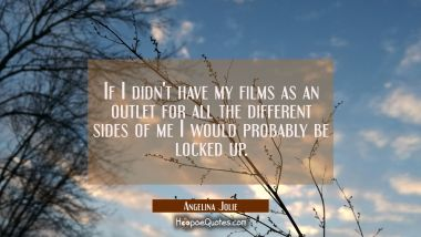 If I didn't have my films as an outlet for all the different sides of me I would probably be locked