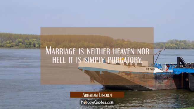 Marriage is neither heaven nor hell it is simply purgatory.