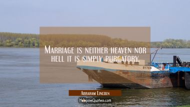 Marriage is neither heaven nor hell it is simply purgatory. Abraham Lincoln Quotes