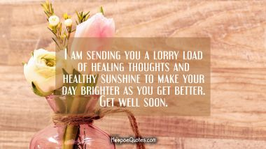 I am sending you a lorry load of healing thoughts and healthy sunshine to make your day brighter as you get better. Get well soon. Get Well Soon Quotes