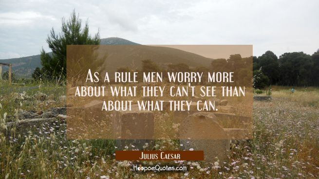 As a rule men worry more about what they can't see than about what they can.