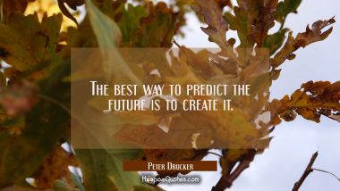 The best way to predict the future is to create it. Peter Drucker Quotes