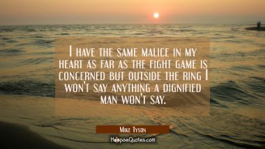I have the same malice in my heart as far as the fight game is concerned but outside the ring I won Mike Tyson Quotes