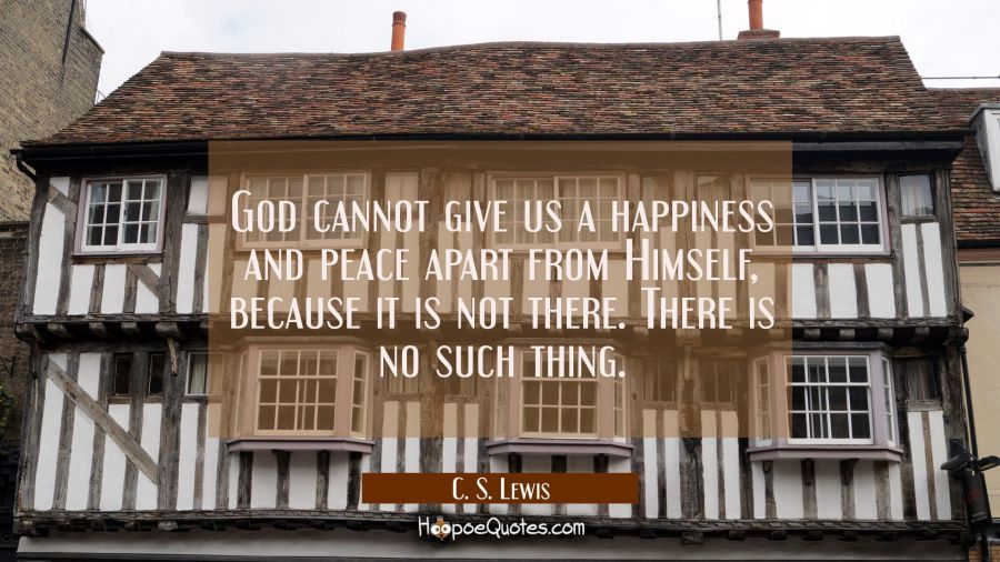 God cannot give us a happiness and peace apart from Himself because it is not there. There is no su C. S. Lewis Quotes