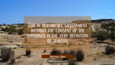 For in reason all government without the consent of the governed is the very definition of slavery.