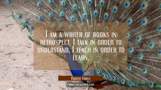 I am a writer of books in retrospect. I talk in order to understand, I teach in order to learn.