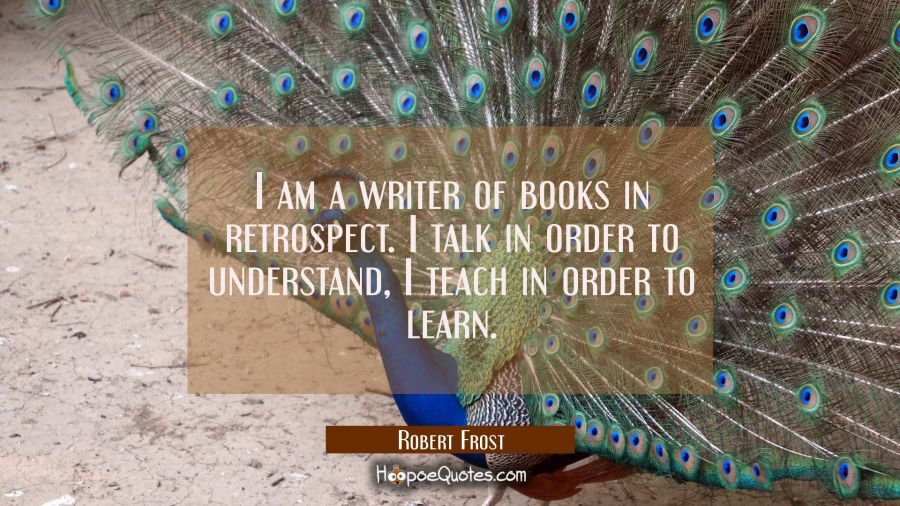 I am a writer of books in retrospect. I talk in order to understand, I teach in order to learn. Robert Frost Quotes
