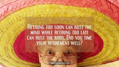 Retiring too soon can rust the mind while retiring too late can rust the body. Did you time your retirement well? Retirement Quotes
