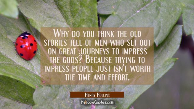 Why do you think the old stories tell of men who set out on great journeys to impress the gods? Bec