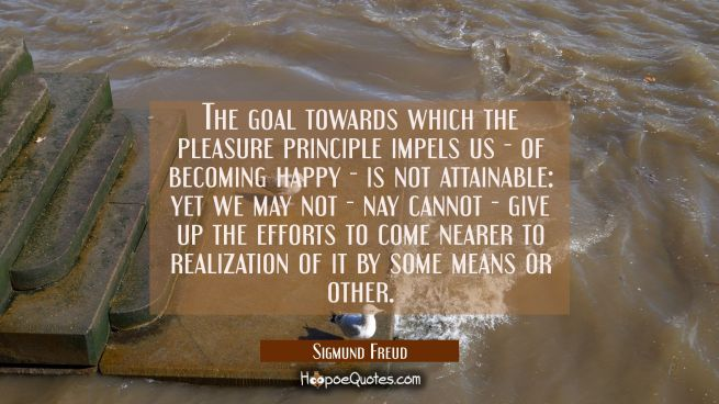 The goal towards which the pleasure principle impels us - of becoming happy - is not attainable: ye